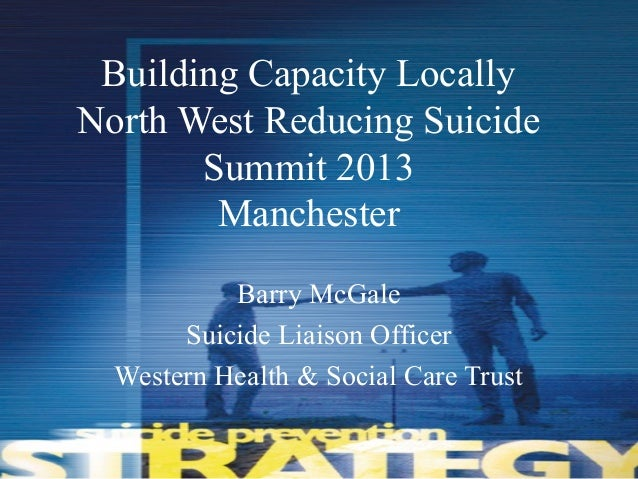 Building Capacity LocallyNorth West Reducing SuicideSummit 2013ManchesterBarry McGaleSuicide Liaison OfficerWestern Health...
