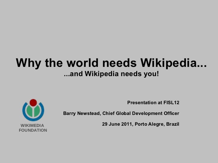 Why the world needs Wikipedia... ...and Wikipedia needs you! Presentation at FISL12 Barry Newstead, Chief Global Developme...