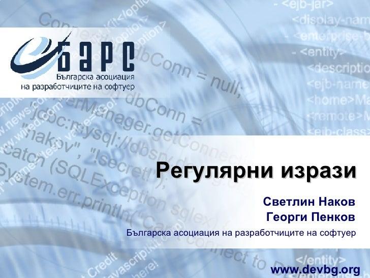 Регулярни изрази Светлин Наков Георги Пенков Българска асоциация на разработчиците на софтуер www.devbg.org