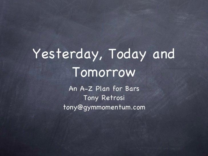 Yesterday, Today and Tomorrow <ul><li>An A-Z Plan for Bars </li></ul><ul><li>Tony Retrosi </li></ul><ul><li>[email_address...