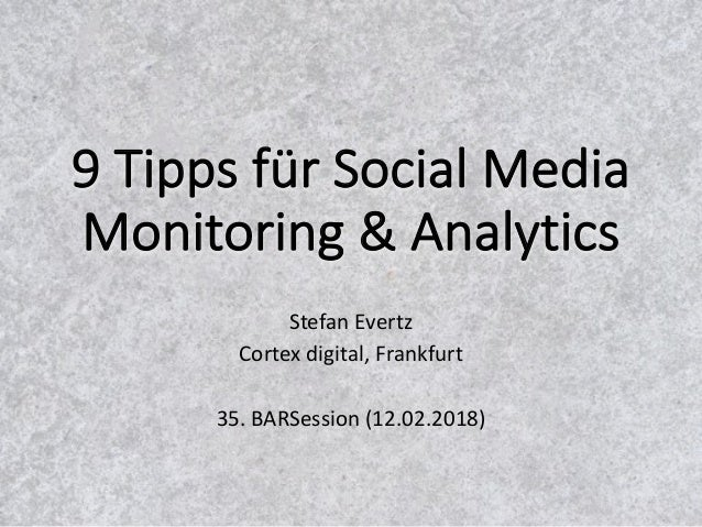 9	Tipps	für	Social	Media	 Monitoring	&	Analytics Stefan	Evertz Cortex	digital,	Frankfurt 35.	BARSession (12.02.2018)