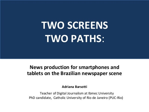 News production for smartphones and tablets on the Brazilian newspaper scene Adriana Barsotti TWO SCREENS TWO PATHS: Teach...
