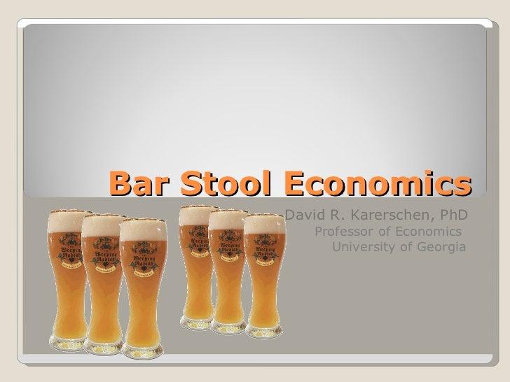 Bar Stool Economics David R. Karerschen, PhD Professor of Economics  University of Georgia