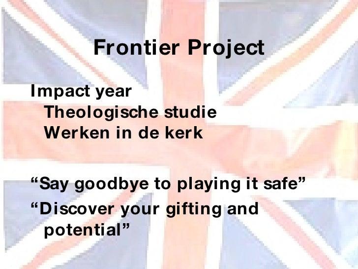 """Frontier Project <ul><li>Impact year Theologische studie Werken in de kerk </li></ul><ul><li>"""" Say goodbye to playing it s..."""