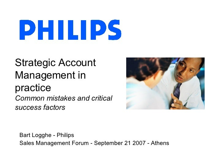 Strategic Account Management in practice Common mistakes and critical success factors Bart Logghe - Philips Sales Manageme...