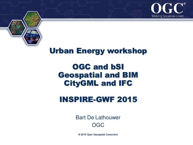 ® ® © 2015 Open Geospatial Consortium Urban Energy workshop OGC and bSI Geospatial and BIM CityGML and IFC INSPIRE-GWF 201...