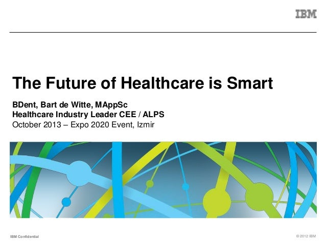 The Future of Healthcare is Smart BDent, Bart de Witte, MAppSc Healthcare Industry Leader CEE / ALPS October 2013 – Expo 2...