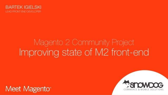 COMMER CE & MOBILE SOLUTIONS Magento 2 Community Project Improving state of M2 front-end BARTEK IGIELSKI LEAD FRONT-END D...
