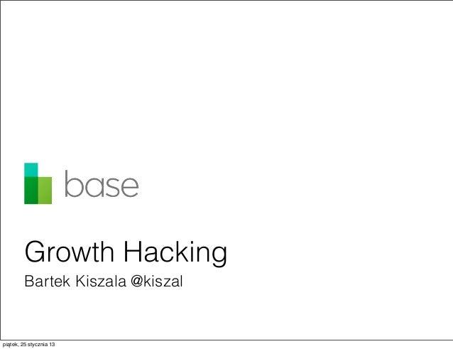 Growth Hacking         Bartek Kiszala @kiszalpiątek, 25 stycznia 13