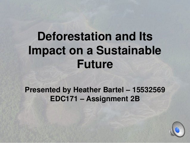 Deforestation and Its Impact on a Sustainable Future Presented by Heather Bartel – 15532569 EDC171 – Assignment 2B