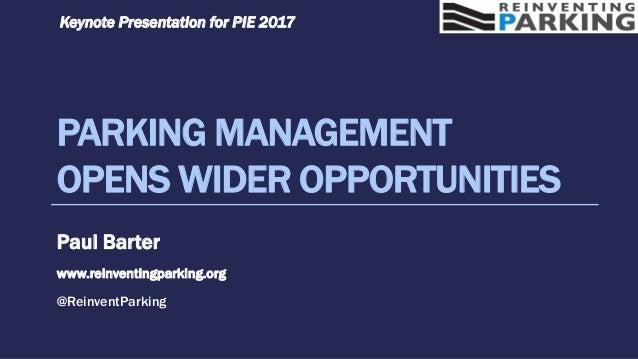 PARKING MANAGEMENT OPENS WIDER OPPORTUNITIES Paul Barter www.reinventingparking.org @ReinventParking Keynote Presentation ...