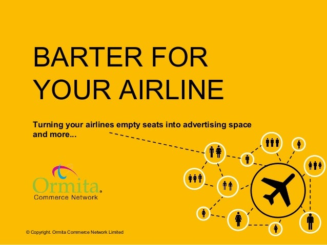 BARTER FOR YOUR AIRLINE Turning your airlines empty seats into advertising space and more...  © Copyright. Ormita Commerce...