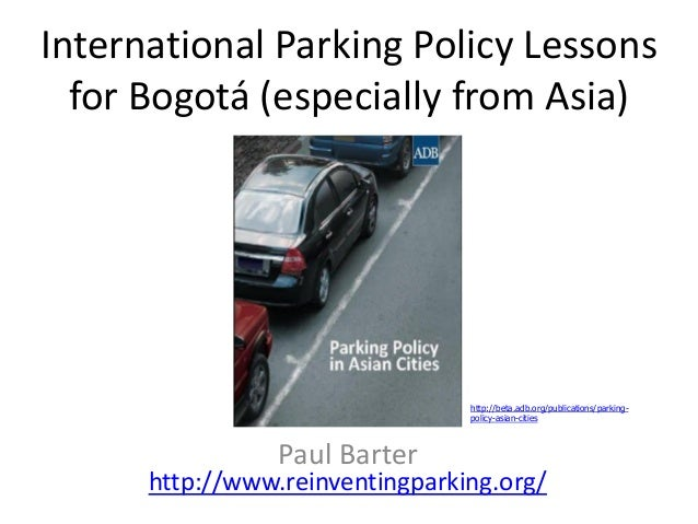International Parking Policy Lessonsfor Bogotá (especially from Asia)Paul Barterhttp://www.reinventingparking.org/http://b...
