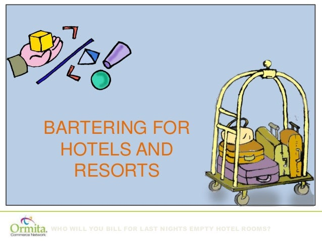 WHO WILL YOU BILL FOR LAST NIGHTS EMPTY HOTEL ROOMS? BARTERING FOR HOTELS AND RESORTS