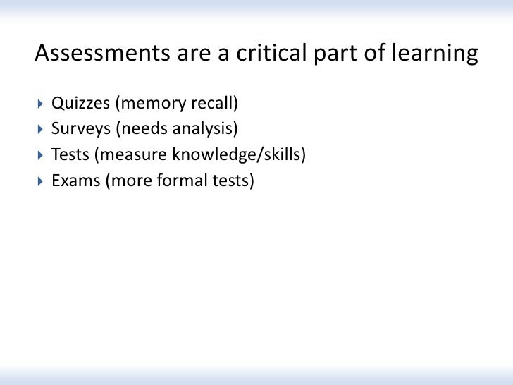 Assessments are a critical part of learning   Quizzes (memory recall)   Surveys (needs analysis)   Tests (measure knowl...