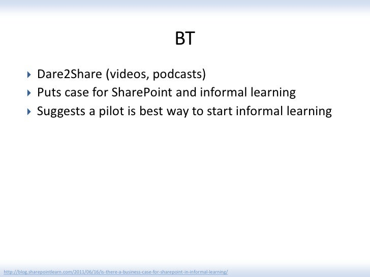 BT              Dare2Share (videos, podcasts)              Puts case for SharePoint and informal learning              ...