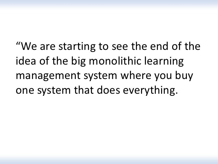 """""""We are starting to see the end of theidea of the big monolithic learningmanagement system where you buyone system that do..."""