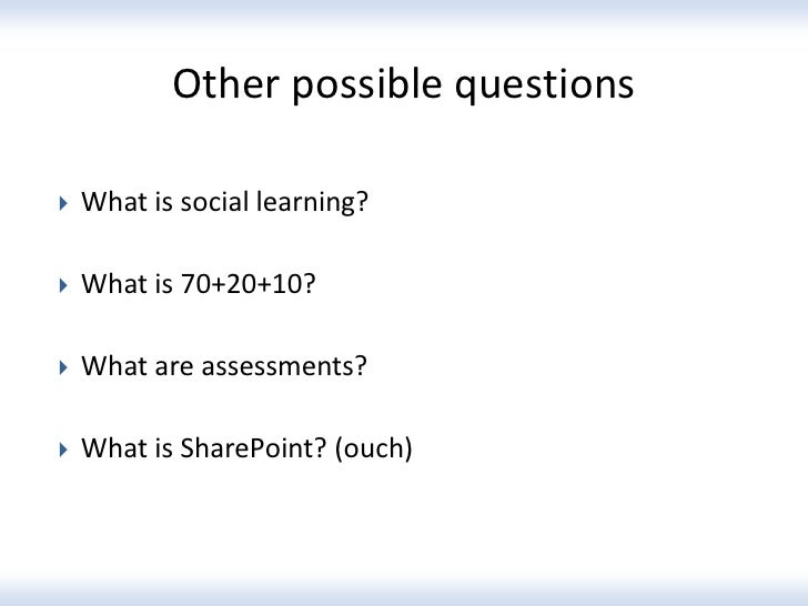 Other possible questions   What is social learning?   What is 70+20+10?   What are assessments?   What is SharePoint? ...