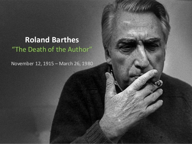"Roland Barthes ""The Death of the Author"" November 12, 1915 – March 26, 1980"