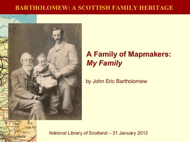 BARTHOLOMEW: A SCOTTISH FAMILY HERITAGEA Family of Mapmakers:My FamilyNational Library of Scotland – 31 January 2013by Joh...