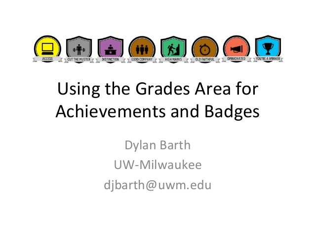 Using  the  Grades  Area  for  Achievements  and  Badges  Dylan  Barth  UW-­‐Milwaukee  djbarth@uwm.edu