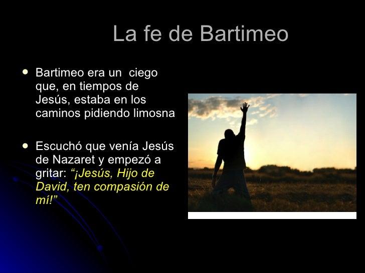 La fe de Bartimeo <ul><li>Bartimeo era un  ciego que, en tiempos de Jesús, estaba en los caminos pidiendo limosna </li></u...