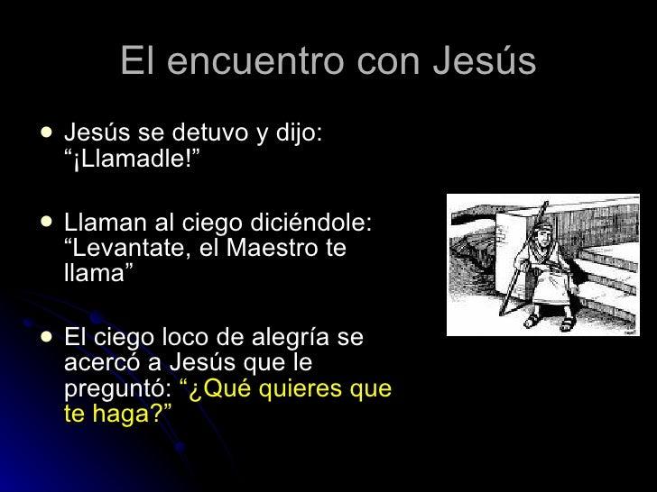 """El encuentro con Jesús <ul><li>Jesús se detuvo y dijo: """"¡Llamadle!"""" </li></ul><ul><li>Llaman al ciego diciéndole: """"Levanta..."""