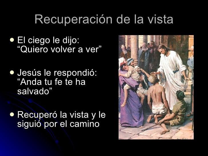 """Recuperación de la vista <ul><li>El ciego le dijo: """"Quiero volver a ver"""" </li></ul><ul><li>Jesús le respondió: """"Anda tu fe..."""