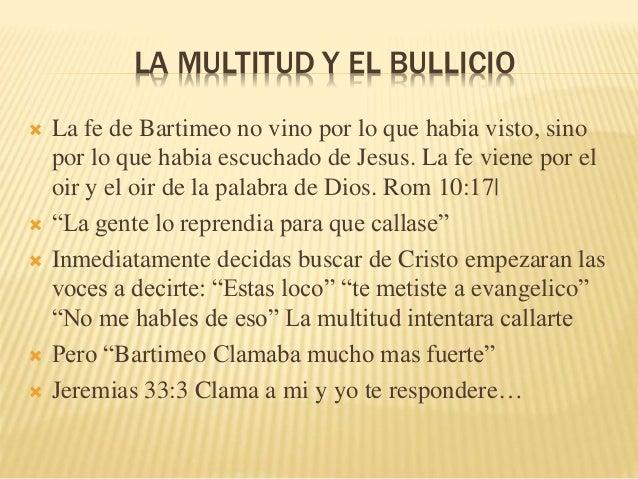 LA MULTITUD Y EL BULLICIO   La fe de Bartimeo no vino por lo que habia visto, sino  por lo que habia escuchado de Jesus. ...
