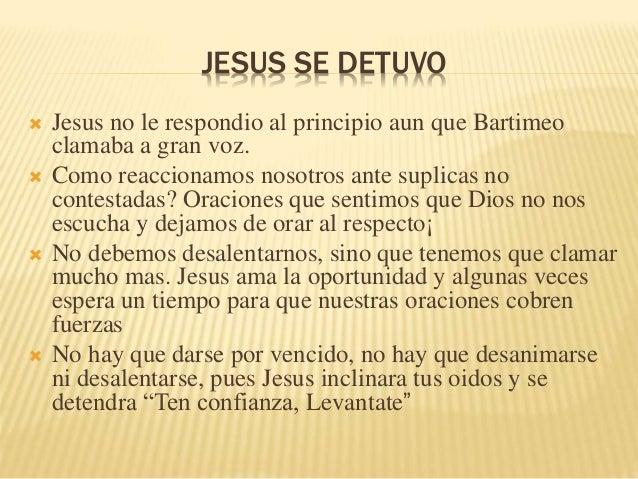 JESUS SE DETUVO   Jesus no le respondio al principio aun que Bartimeo  clamaba a gran voz.   Como reaccionamos nosotros ...
