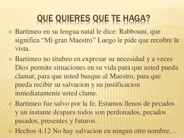 """QUE QUIERES QUE TE HAGA?   Bartimeo en su lengua natal le dice: Rabbouni, que  significa """"Mi gran Maestro"""" Luego le pide ..."""