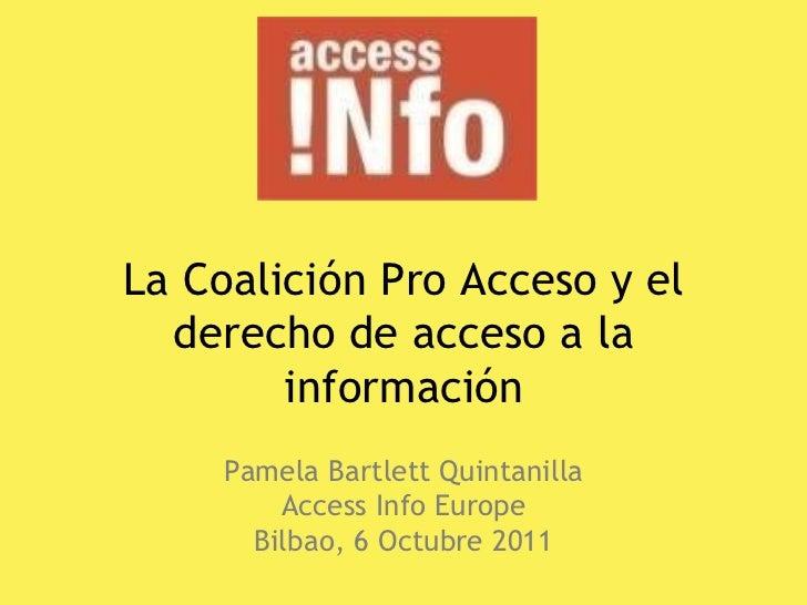 La Coalición Pro Acceso y el derecho de acceso a la información Pamela Bartlett Quintanilla Access Info Europe Bilbao, 6 O...
