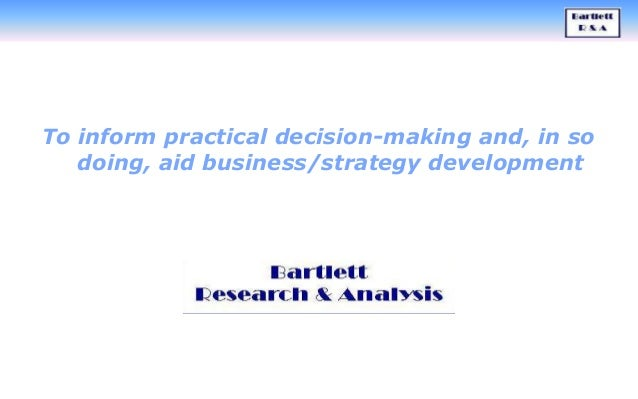To inform practical decision-making and, in so doing, aid business/strategy development