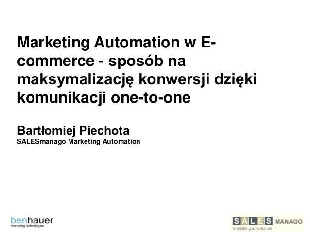 Marketing Automation w Ecommerce - sposób na maksymalizację konwersji dzięki komunikacji one-to-one Bartłomiej Piechota SA...