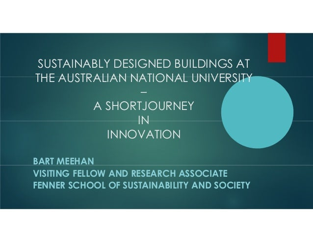 SUSTAINABLY DESIGNED BUILDINGS AT THE AUSTRALIAN NATIONAL UNIVERSITY – A SHORTJOURNEY IN INNOVATION BART MEEHAN VISITING F...