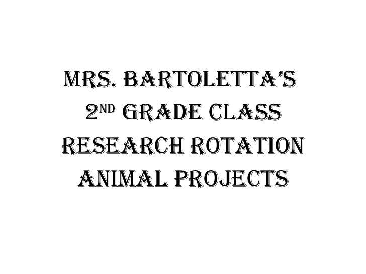 <ul><li>Mrs. bARTOLETTA's  </li></ul><ul><li>2 nd  Grade Class </li></ul><ul><li>Research Rotation </li></ul><ul><li>Anima...