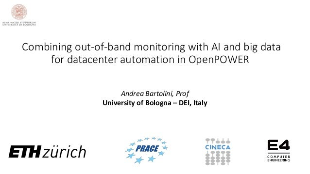 Andrea Bartolini, Prof University of Bologna – DEI, Italy Combining out-of-band monitoring with AI and big data for datace...