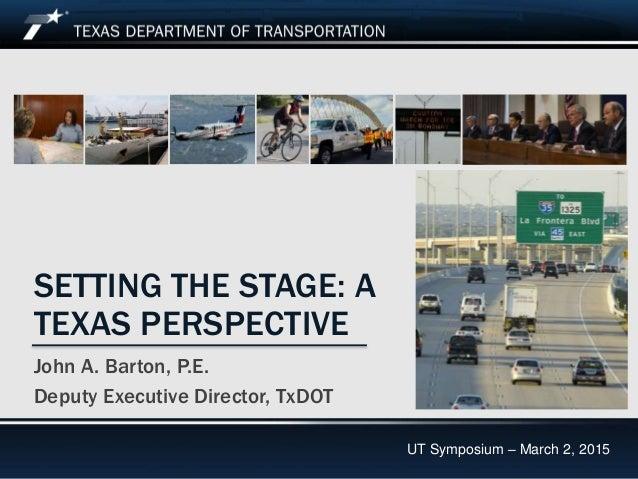 UT Symposium March 2, 2015 SETTING THE STAGE: A TEXAS PERSPECTIVE John A. Barton, P.E. Deputy Executive Director, TxDOT UT...