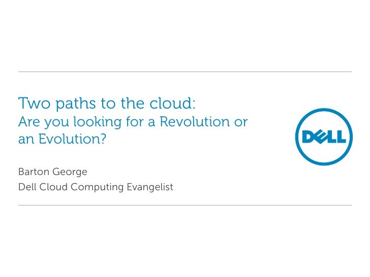 Two paths to the cloud:Are you looking for a Revolution or an Evolution?<br />Barton George<br />Dell Cloud Computing Evan...