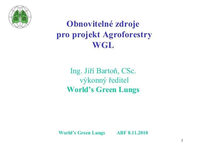 1 Obnovitelné zdroje pro projekt Agroforestry WGL Ing. Jiří Bartoň, CSc. výkonný ředitel World's Green Lungs World's Green...