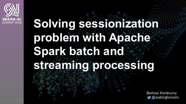 Solving sessionization problem with Apache Spark batch and streaming processing Bartosz Konieczny @waitingforcode1