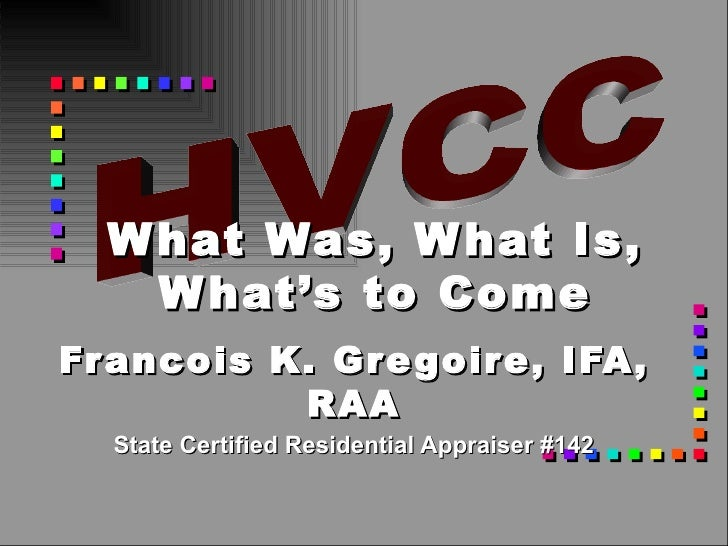 Francois K. Gregoire, IFA, RAA State Certified Residential Appraiser #142 What Was, What Is, What's to Come HVCC