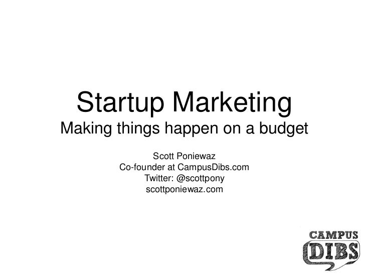 Startup Marketing<br />Making things happen on a budget<br />Scott Poniewaz<br />Co-founder at CampusDibs.com<br />Twitter...