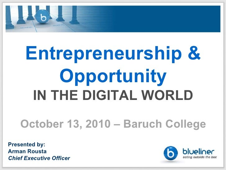 Entrepreneurship & Opportunity IN THE DIGITAL WORLD October 13, 2010 – Baruch College Presented by: Arman Rousta Chief Exe...