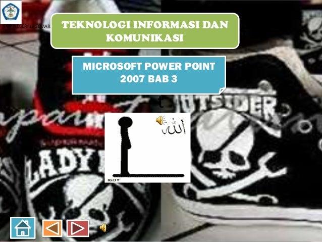 SMP NEGERI 18 SEMARANG  TEKNOLOGI INFORMASI DAN KOMUNIKASI MICROSOFT POWER POINT 2007 BAB 3  t