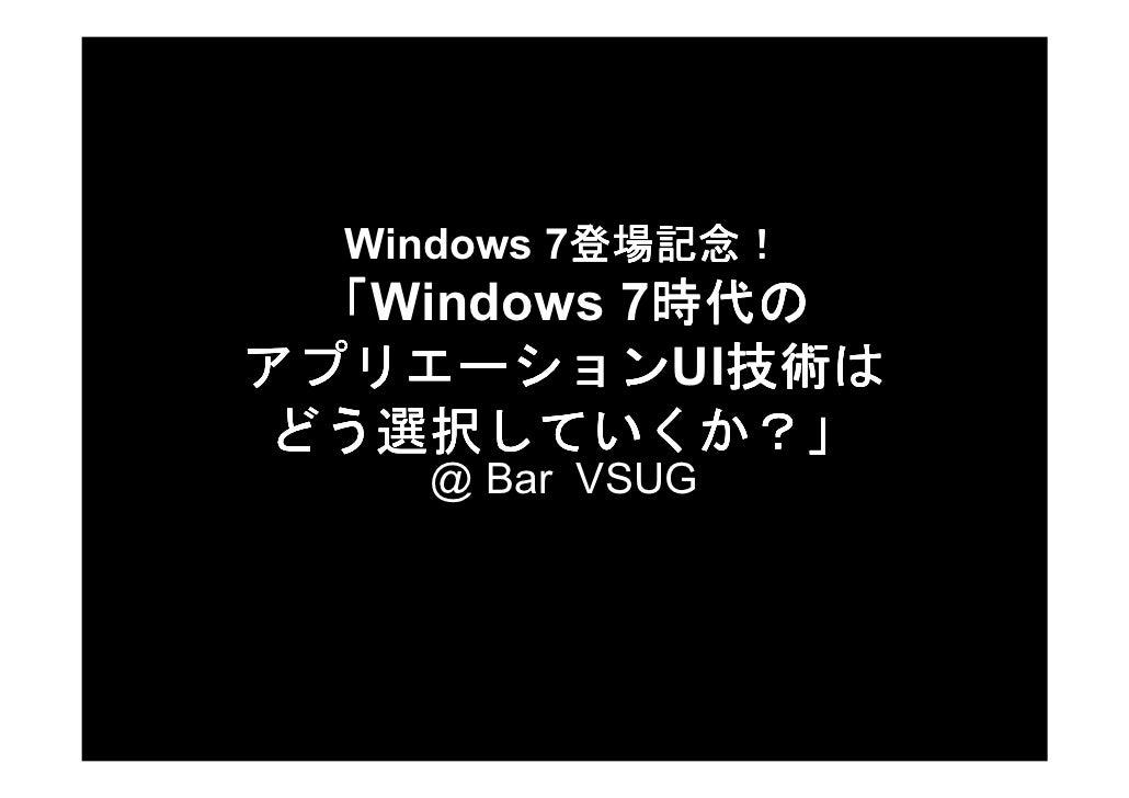 登場記念!   Windows 7登場記念!            登場記念            時代の  「Windows 7時代の            時代 アプリエーションUI技術 アプリエーション 技術は技術は どう選択していくか?...