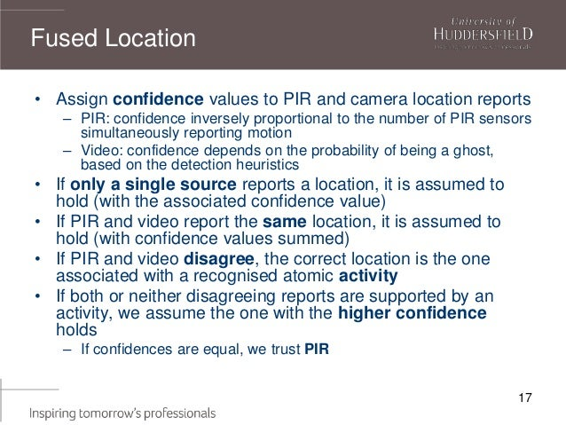 17 • Assign confidence values to PIR and camera location reports – PIR: confidence inversely proportional to the number of...