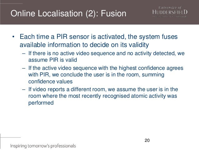 20 • Each time a PIR sensor is activated, the system fuses available information to decide on its validity – If there is n...