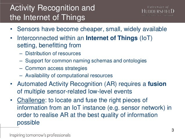 Activity Recognition and the Internet of Things • Sensors have become cheaper, small, widely available • Interconnected wi...