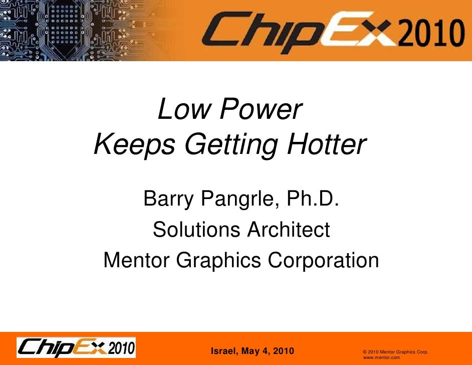 Low Power Keeps Getting Hotter    Barry Pangrle, Ph.D.     Solutions Architect Mentor Graphics Corporation              Is...